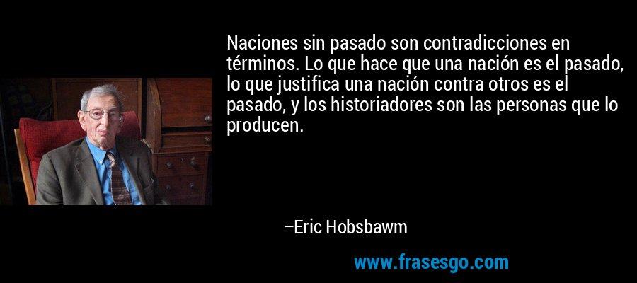 Naciones sin pasado son contradicciones en términos. Lo que hace que una nación es el pasado, lo que justifica una nación contra otros es el pasado, y los historiadores son las personas que lo producen. – Eric Hobsbawm