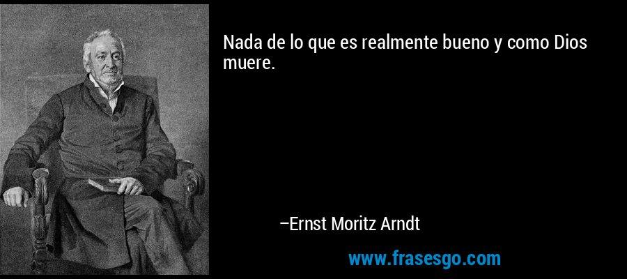 Nada de lo que es realmente bueno y como Dios muere. – Ernst Moritz Arndt