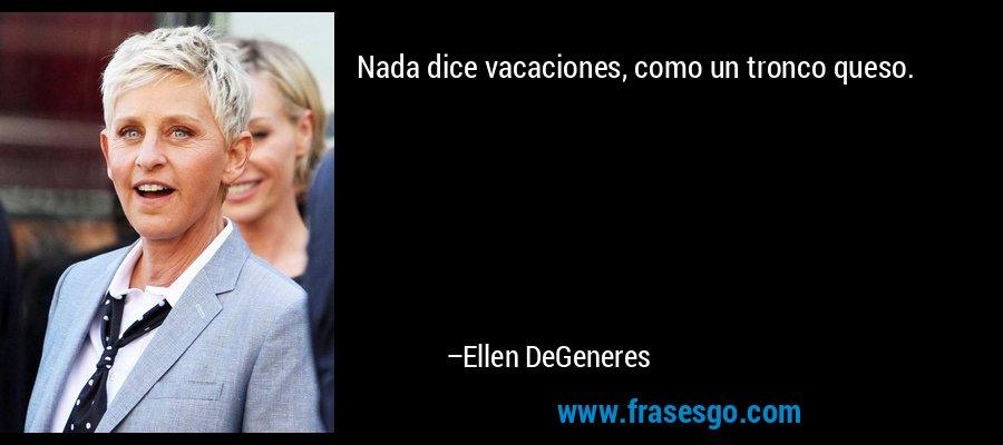 Nada dice vacaciones, como un tronco queso. – Ellen DeGeneres