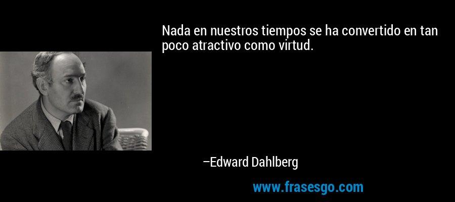 Nada en nuestros tiempos se ha convertido en tan poco atractivo como virtud. – Edward Dahlberg