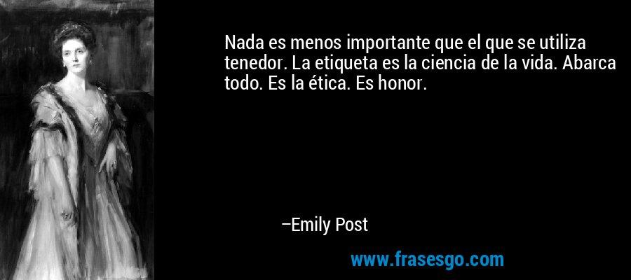 Nada es menos importante que el que se utiliza tenedor. La etiqueta es la ciencia de la vida. Abarca todo. Es la ética. Es honor. – Emily Post