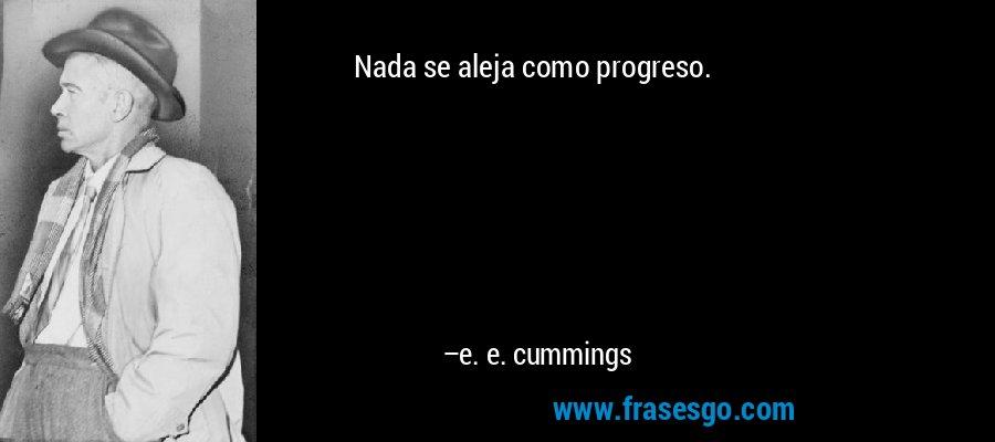 Nada se aleja como progreso. – e. e. cummings