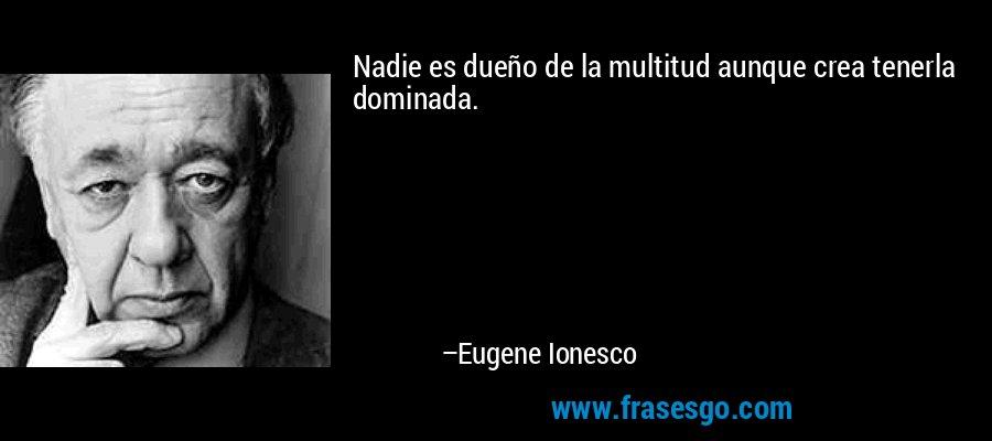Nadie es dueño de la multitud aunque crea tenerla dominada. – Eugene Ionesco