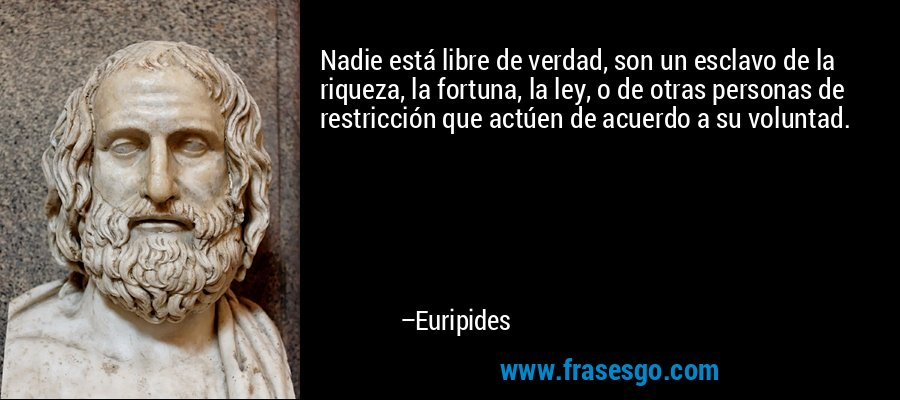 Nadie está libre de verdad, son un esclavo de la riqueza, la fortuna, la ley, o de otras personas de restricción que actúen de acuerdo a su voluntad. – Euripides