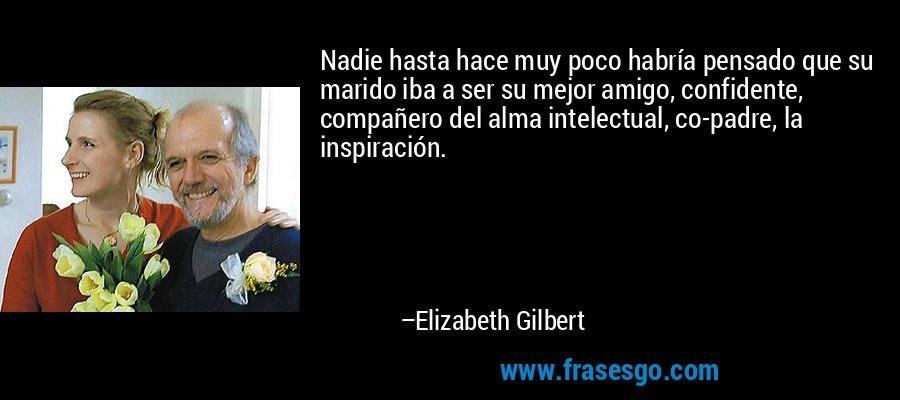 Nadie hasta hace muy poco habría pensado que su marido iba a ser su mejor amigo, confidente, compañero del alma intelectual, co-padre, la inspiración. – Elizabeth Gilbert
