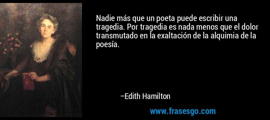 Nadie más que un poeta puede escribir una tragedia. Por tragedia es nada menos que el dolor transmutado en la exaltación de la alquimia de la poesía. – Edith Hamilton