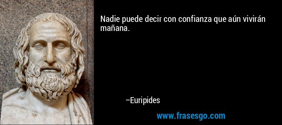Nadie puede decir con confianza que aún vivirán mañana. – Euripides
