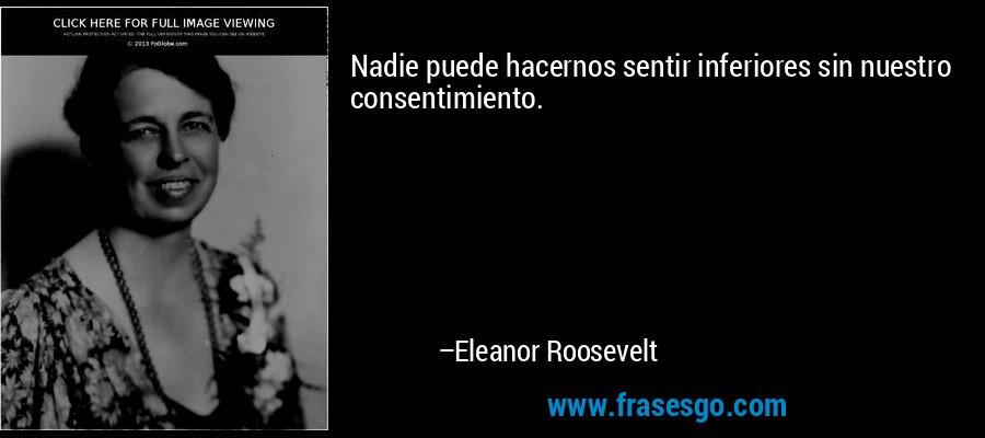 Nadie puede hacernos sentir inferiores sin nuestro consentimiento. – Eleanor Roosevelt