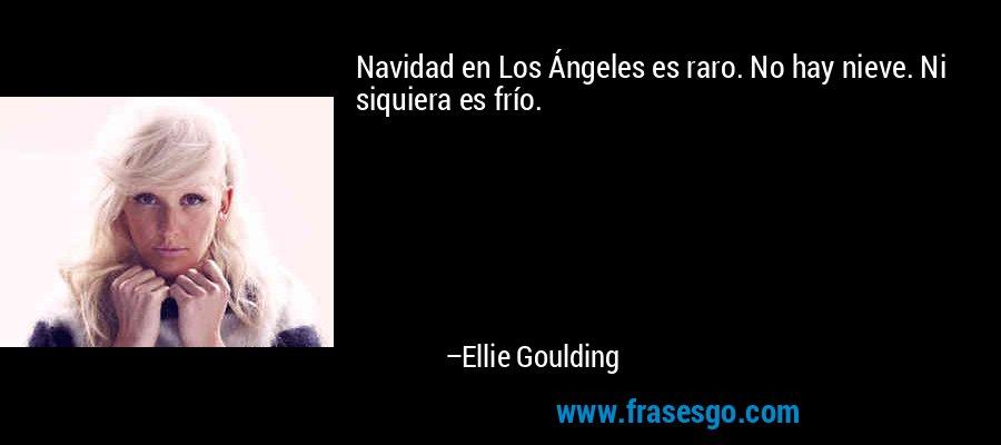 Navidad en Los Ángeles es raro. No hay nieve. Ni siquiera es frío. – Ellie Goulding