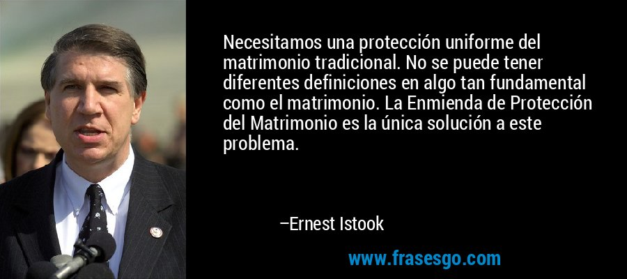 Necesitamos una protección uniforme del matrimonio tradicional. No se puede tener diferentes definiciones en algo tan fundamental como el matrimonio. La Enmienda de Protección del Matrimonio es la única solución a este problema. – Ernest Istook