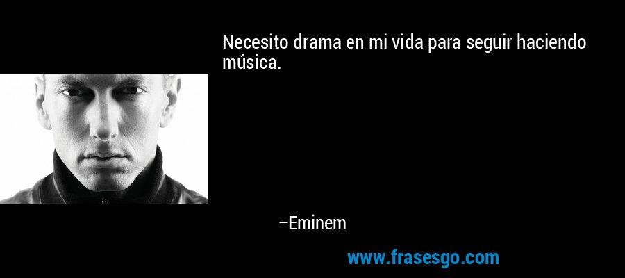 Necesito drama en mi vida para seguir haciendo música. – Eminem