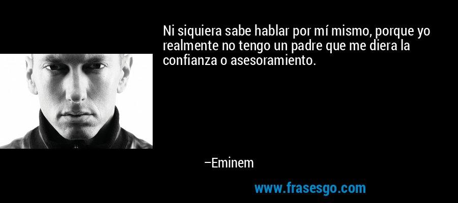 Ni siquiera sabe hablar por mí mismo, porque yo realmente no tengo un padre que me diera la confianza o asesoramiento. – Eminem