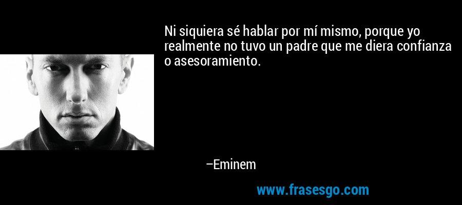 Ni siquiera sé hablar por mí mismo, porque yo realmente no tuvo un padre que me diera confianza o asesoramiento. – Eminem