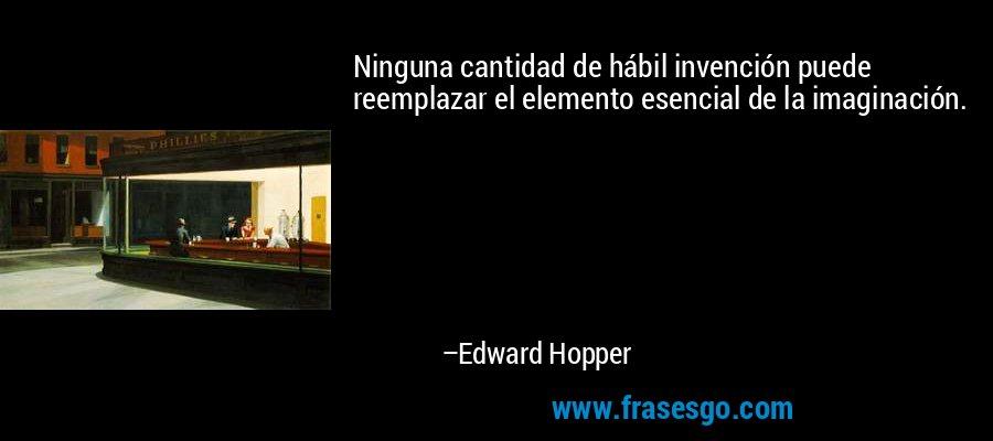 Ninguna cantidad de hábil invención puede reemplazar el elemento esencial de la imaginación. – Edward Hopper