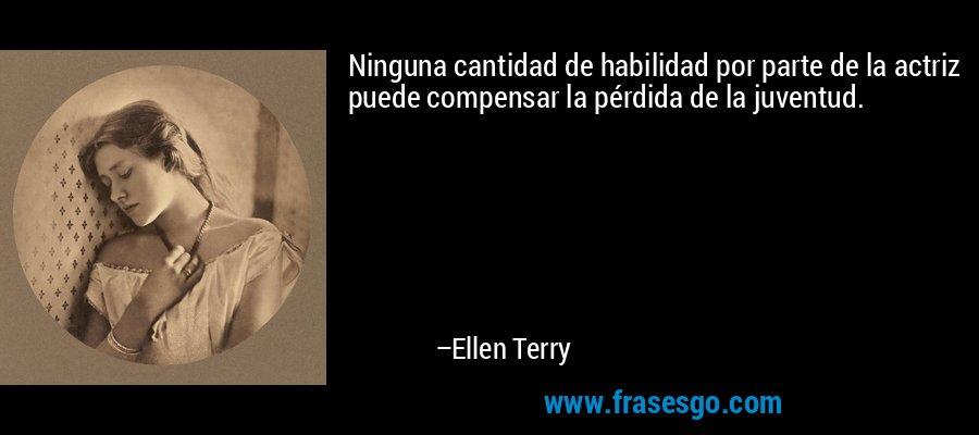 Ninguna cantidad de habilidad por parte de la actriz puede compensar la pérdida de la juventud. – Ellen Terry