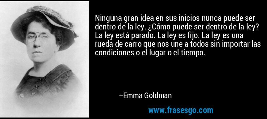 Ninguna gran idea en sus inicios nunca puede ser dentro de la ley. ¿Cómo puede ser dentro de la ley? La ley está parado. La ley es fijo. La ley es una rueda de carro que nos une a todos sin importar las condiciones o el lugar o el tiempo. – Emma Goldman