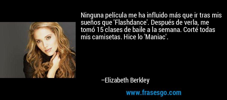 Ninguna película me ha influido más que ir tras mis sueños que 'Flashdance'. Después de verla, me tomó 15 clases de baile a la semana. Corté todas mis camisetas. Hice lo 'Maniac'. – Elizabeth Berkley