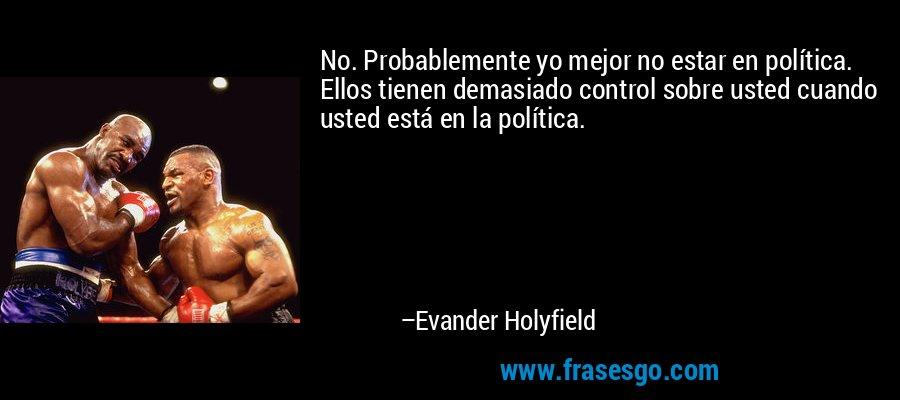 No. Probablemente yo mejor no estar en política. Ellos tienen demasiado control sobre usted cuando usted está en la política. – Evander Holyfield