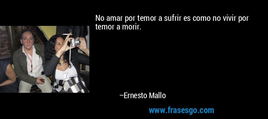 No amar por temor a sufrir es como no vivir por temor a morir. – Ernesto Mallo