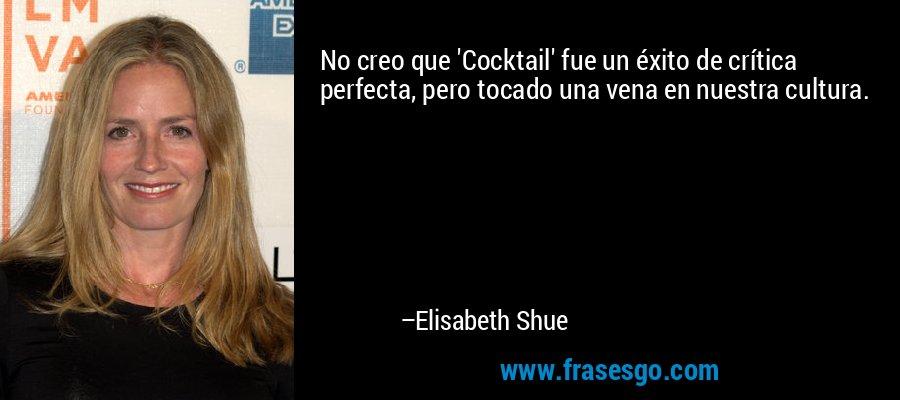 No creo que 'Cocktail' fue un éxito de crítica perfecta, pero tocado una vena en nuestra cultura. – Elisabeth Shue