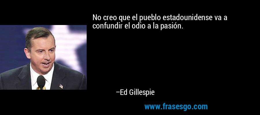No creo que el pueblo estadounidense va a confundir el odio a la pasión. – Ed Gillespie