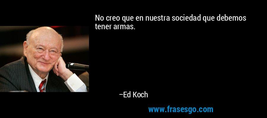 No creo que en nuestra sociedad que debemos tener armas. – Ed Koch
