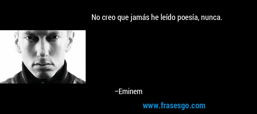 No creo que jamás he leído poesía, nunca. – Eminem