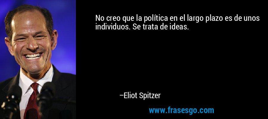 No creo que la política en el largo plazo es de unos individuos. Se trata de ideas. – Eliot Spitzer