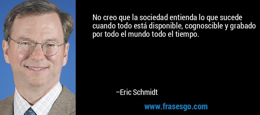 No creo que la sociedad entienda lo que sucede cuando todo está disponible, cognoscible y grabado por todo el mundo todo el tiempo. – Eric Schmidt