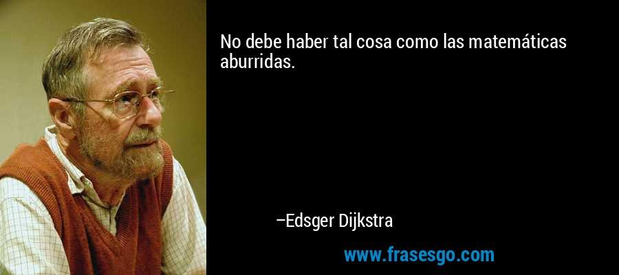 No debe haber tal cosa como las matemáticas aburridas. – Edsger Dijkstra