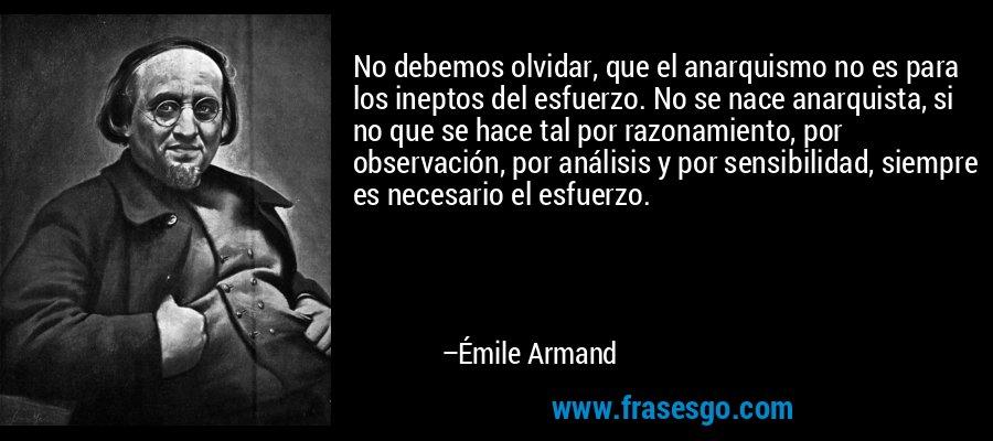 No debemos olvidar, que el anarquismo no es para los ineptos del esfuerzo. No se nace anarquista, si no que se hace tal por razonamiento, por observación, por análisis y por sensibilidad, siempre es necesario el esfuerzo. – Émile Armand