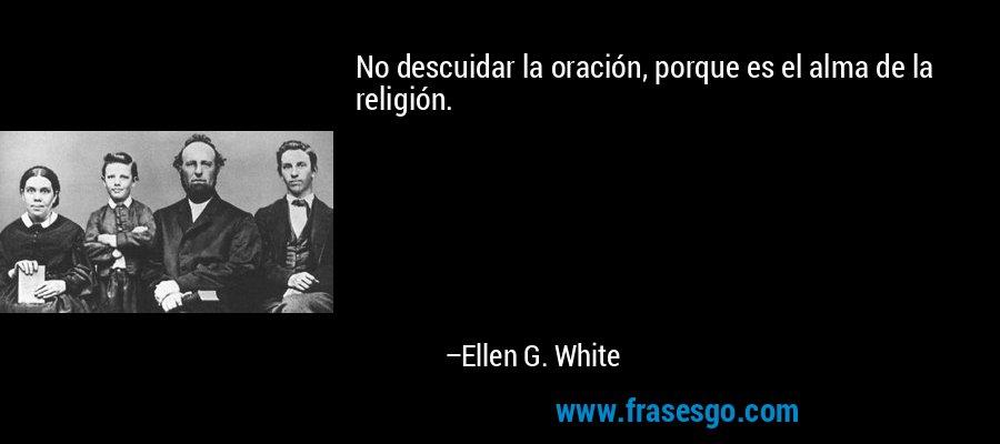No descuidar la oración, porque es el alma de la religión. – Ellen G. White