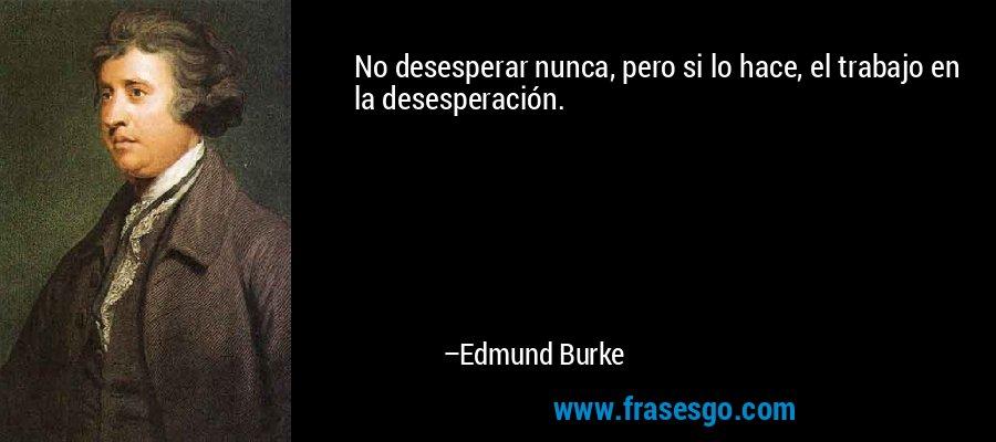 No desesperar nunca, pero si lo hace, el trabajo en la desesperación. – Edmund Burke