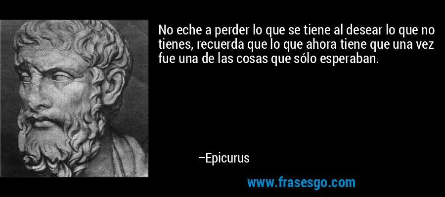 No eche a perder lo que se tiene al desear lo que no tienes, recuerda que lo que ahora tiene que una vez fue una de las cosas que sólo esperaban. – Epicurus