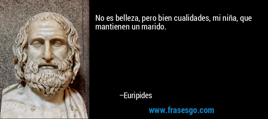 No es belleza, pero bien cualidades, mi niña, que mantienen un marido. – Euripides