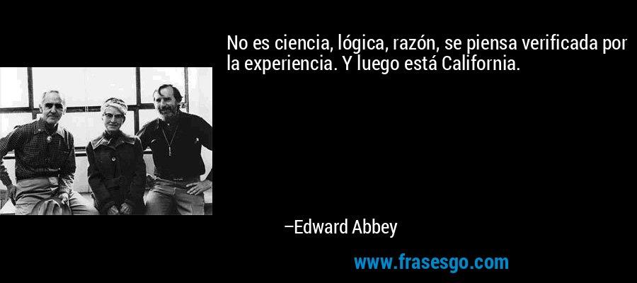No es ciencia, lógica, razón, se piensa verificada por la experiencia. Y luego está California. – Edward Abbey