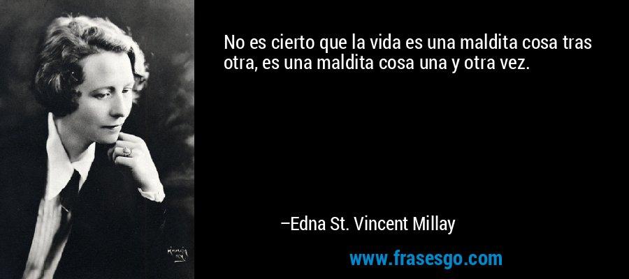 No es cierto que la vida es una maldita cosa tras otra, es una maldita cosa una y otra vez. – Edna St. Vincent Millay