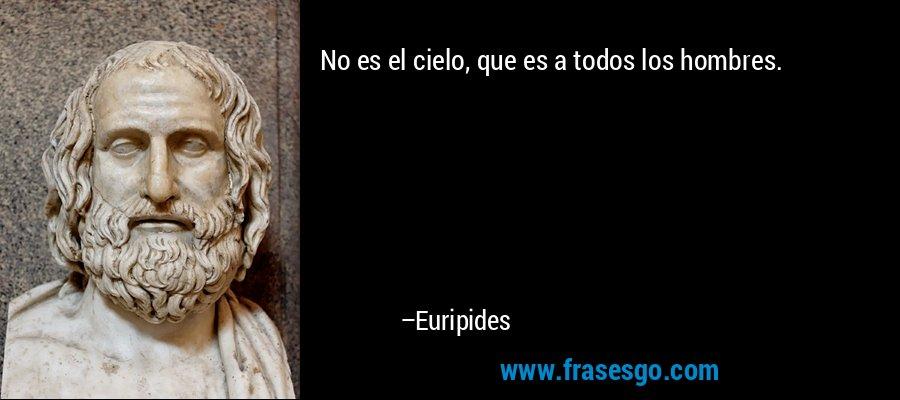 No es el cielo, que es a todos los hombres. – Euripides