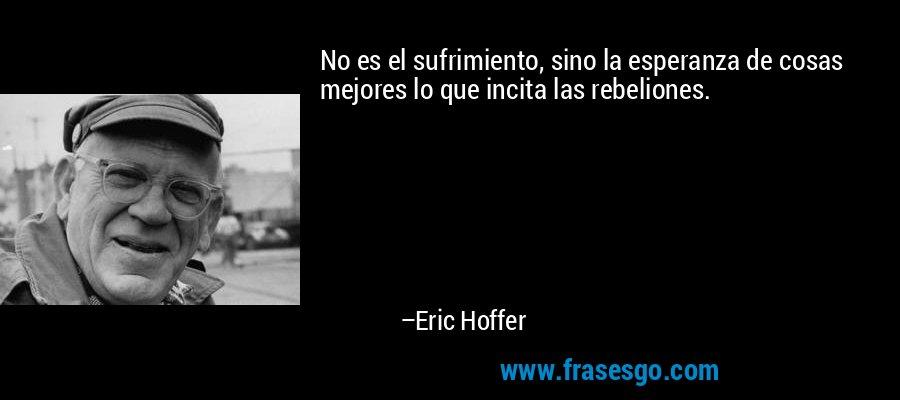 No es el sufrimiento, sino la esperanza de cosas mejores lo que incita las rebeliones. – Eric Hoffer