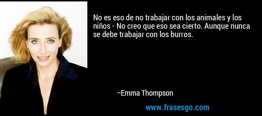 No es eso de no trabajar con los animales y los niños - No creo que eso sea cierto. Aunque nunca se debe trabajar con los burros. – Emma Thompson