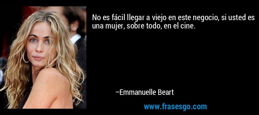 No es fácil llegar a viejo en este negocio, si usted es una mujer, sobre todo, en el cine. – Emmanuelle Beart