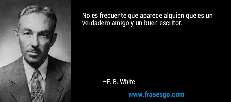No es frecuente que aparece alguien que es un verdadero amigo y un buen escritor. – E. B. White
