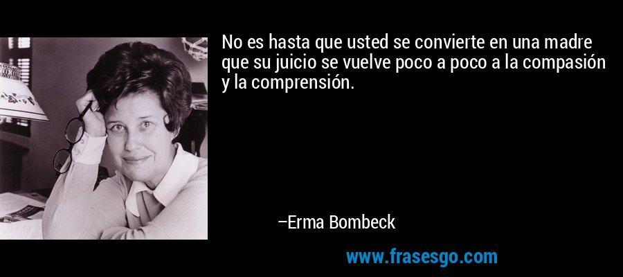 No es hasta que usted se convierte en una madre que su juicio se vuelve poco a poco a la compasión y la comprensión. – Erma Bombeck