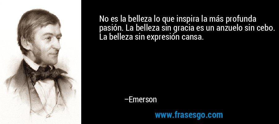 No es la belleza lo que inspira la más profunda pasión. La belleza sin gracia es un anzuelo sin cebo. La belleza sin expresión cansa. – Emerson