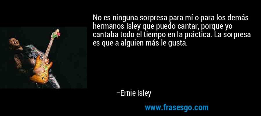 No es ninguna sorpresa para mí o para los demás hermanos Isley que puedo cantar, porque yo cantaba todo el tiempo en la práctica. La sorpresa es que a alguien más le gusta. – Ernie Isley