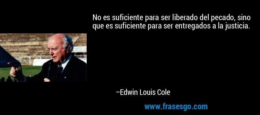 No es suficiente para ser liberado del pecado, sino que es suficiente para ser entregados a la justicia. – Edwin Louis Cole