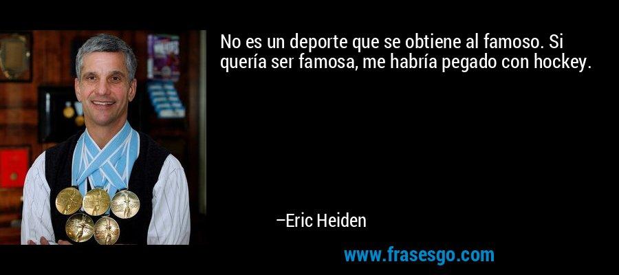 No es un deporte que se obtiene al famoso. Si quería ser famosa, me habría pegado con hockey. – Eric Heiden