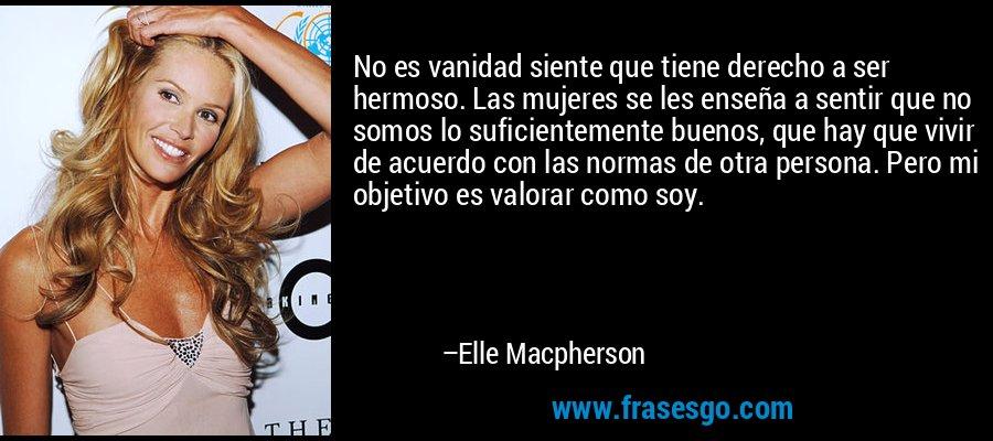 No es vanidad siente que tiene derecho a ser hermoso. Las mujeres se les enseña a sentir que no somos lo suficientemente buenos, que hay que vivir de acuerdo con las normas de otra persona. Pero mi objetivo es valorar como soy. – Elle Macpherson