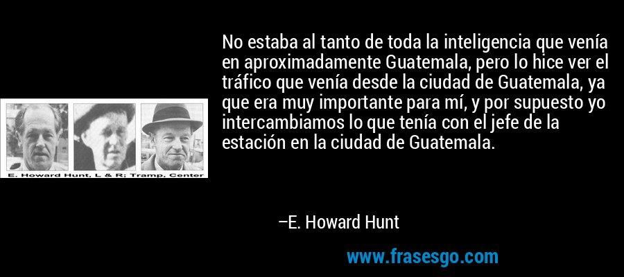 No estaba al tanto de toda la inteligencia que venía en aproximadamente Guatemala, pero lo hice ver el tráfico que venía desde la ciudad de Guatemala, ya que era muy importante para mí, y por supuesto yo intercambiamos lo que tenía con el jefe de la estación en la ciudad de Guatemala. – E. Howard Hunt