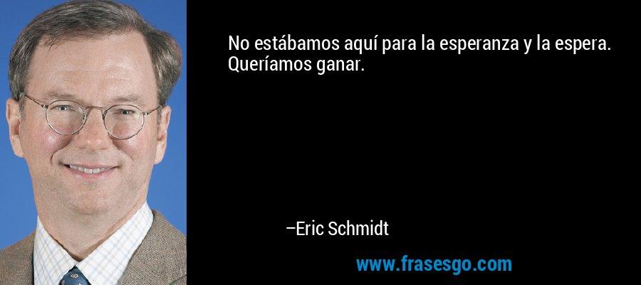 No estábamos aquí para la esperanza y la espera. Queríamos ganar. – Eric Schmidt